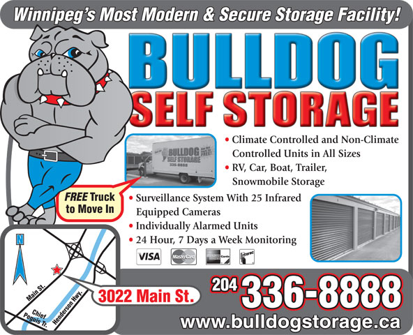 Bulldog Self Storage (204-336-8888) - Annonce illustrée======= - Winnipeg s Most Modern & Secure Storage Facility! Climate Controlled and Non-Climate Controlled Units in All Sizes RV, Car, Boat, Trailer, Snowmobile Storage FREE Truck Surveillance System With 25 Infrared to Move In Equipped Cameras Individually Alarmed Units Perimeter 24 Hour, 7 Days a Week Monitoring Hwy. N 204 Main St. Chief Main St. 336-8888 Peguis Tr. Henderson Hwy. 3022 www.bulldogstorage.ca