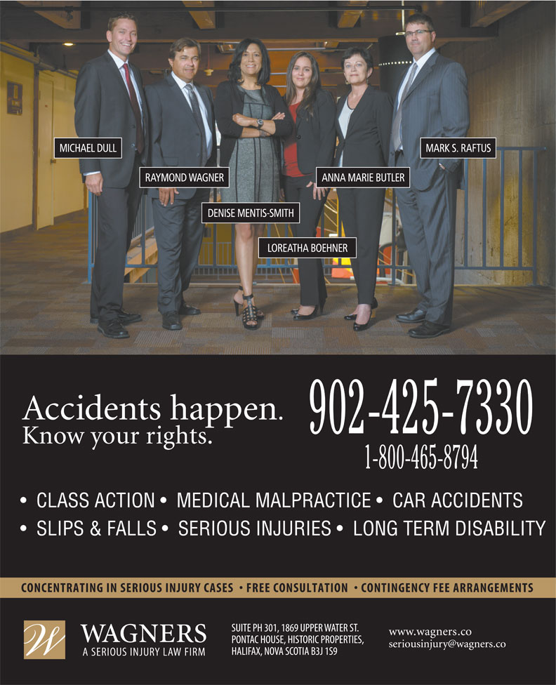 Wagners (902-425-7330) - Annonce illustrée======= - MARK S. RAFTUS ANNA MARIE BUTLERRAYMOND WAGNER DENISE MENTIS-SMITH LOREATHA BOEHNER 902-425-7330 1-800-465-8794 CLASS ACTION    MEDICAL MALPRACTICE    CAR ACCIDENTS SLIPS & FALLS    SERIOUS INJURIES    LONG TERM DISABILITY MICHAEL DULL