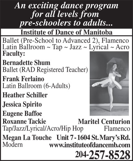 Institute Of Dance (204-257-8528) - Annonce illustrée======= - www.instituteofdancemb.com 204- 257-8528 An exciting dance program for all levels from pre-schoolers to adults... Institute of Dance of Manitoba Ballet (Pre-School to Advanced 2), Flamenco Latin Ballroom ~ Tap ~ Jazz ~ Lyrical ~ Acro Faculty: Bernadette Shum Ballet (RAD Registered Teacher) Frank Ferlaino Latin Ballroom (6-Adults) Heather Schiller Jessica Spirito Eugene Baffoe Roxanne Tackie Maritel Centurion Tap/Jazz/Lyrical/Acro/Hip Hop Flamenco Megan La ToucheUnit 7 - 1604 St. Mary s Rd. Modern