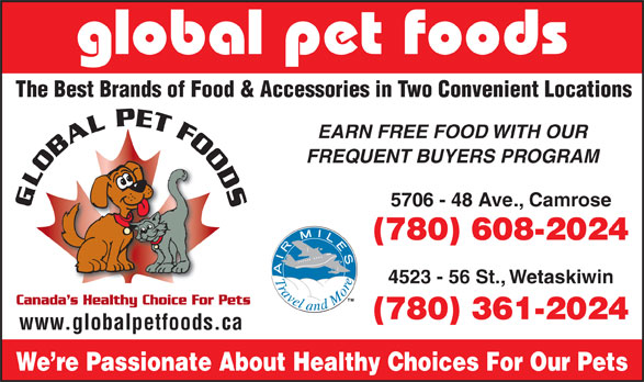 Global Pet Foods (780-608-2024) - Annonce illustrée======= - The Best Brands of Food & Accessories in Two Convenient Locations EARN FREE FOOD WITH OUR FREQUENT BUYERS PROGRAM 5706 - 48 Ave., Camrose global pet foods (780) 608-2024 4523 - 56 St., Wetaskiwin (780) 361-2024 www.globalpetfoods.ca We re Passionate About Healthy Choices For Our Pets The Best Brands of Food & Accessories in Two Convenient Locations EARN FREE FOOD WITH OUR FREQUENT BUYERS PROGRAM global pet foods (780) 608-2024 4523 - 56 St., Wetaskiwin (780) 361-2024 www.globalpetfoods.ca We re Passionate About Healthy Choices For Our Pets 5706 - 48 Ave., Camrose
