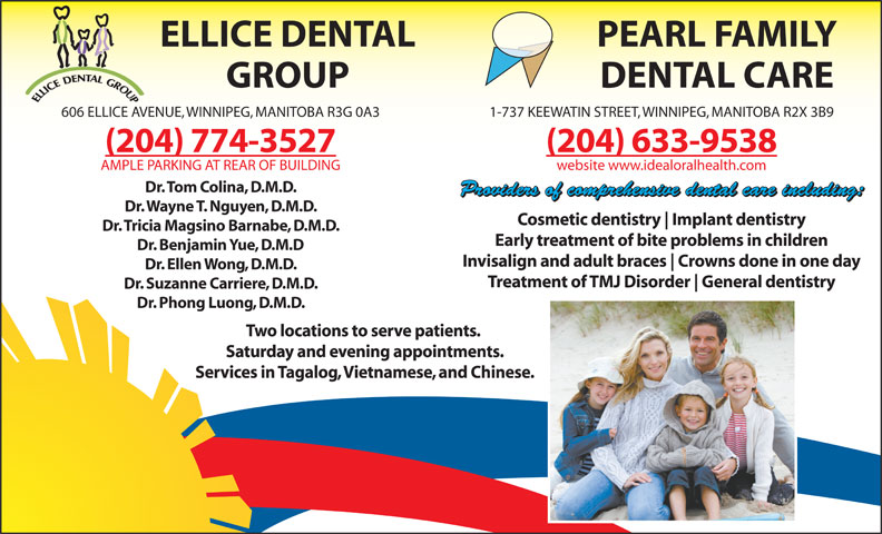 Ellice Dental Group (204-774-3527) - Annonce illustrée======= - ELLICE DENTAL GROUP DENTAL CARE PEARL FAMILY 606 ELLICE AVENUE, WINNIPEG, MANITOBA R3G 0A3 1-737 KEEWATIN STREET, WINNIPEG, MANITOBA R2X 3B9 (204) 774-3527 (204) 633-9538 AMPLE PARKING AT REAR OF BUILDING website www.idealoralhealth.com Dr. Tom Colina, D.M.D. Providers of comprehensive dental care including: Dr. Wayne T. Nguyen, D.M.D. Dr. Benjamin Yue, D.M.D Invisalign and adult braces Crowns done in one day Dr. Ellen Wong, D.M.D. Treatment of TMJ Disorder General dentistry Dr. Suzanne Carriere, D.M.D. Dr. Phong Luong, D.M.D. Two locations to serve patients. Saturday and evening appointments. Services in Tagalog, Vietnamese, and Chinese. Implant dentistry Cosmetic dentistry Early treatment of bite problems in children Dr. Tricia Magsino Barnabe, D.M.D.
