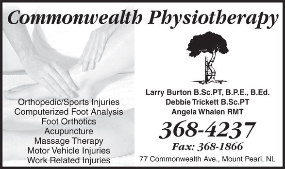 Commonwealth Physiotherapy Clinic (709-368-4237) - Annonce illustrée======= - Commonwealth PhysiotherapyCommonwealth Larry Burton B.Sc.PT, B.P.E., B.Ed. Debbie Trickett B.Sc.PT Orthopedic/Sports Injuries Angela Whalen RMT Computerized Foot Analysis Foot Orthotics Acupuncture 368-4237 Massage Therapy Fax: 368-1866 Motor Vehicle Injuries 77 Commonwealth Ave., Mount Pearl, NL Work Related Injuries