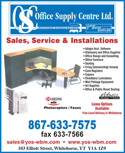 Office Supply Centre (867-633-7575) - Display Ad - Sales, Service & Installations Adagio Acct. Software Stationery and Office Supplies Office Design and Consulting Office Furniture Seating Filing Cabinets/High Density Cash Registers Copiers Shredders/ Laminators Mail Postage Equipment Art Supplies Office & Public Room Seating Lease Options Available Free Local Delivery in Whitehorse 103 Elliott Street, Whitehorse, YT  Y1A 1Z9