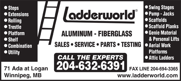 Ladderworld Inc (204-632-6391) - Display Ad - Steps Pump - Jacks Extensions Scaffolds Rolling Scaffold Planks T restle Genie Material Platform ALUMINUM - FIBERGLASS & Personal Lifts Shelf SALES   SERVICE    PA R TS   TESTING Aerial W ork Combination Platforms Utility Attic Ladders 204-632-6391 Swing Stages 71 Ada at Logan FAX LINE 204-694-3365 Winnipeg, MB www.ladderworld.com Utility Attic Ladders 204-632-6391 Swing Stages 71 Ada at Logan FAX LINE 204-694-3365 Winnipeg, MB www.ladderworld.com Steps Pump - Jacks Extensions Scaffolds Rolling Scaffold Planks T restle Genie Material Platform ALUMINUM - FIBERGLASS & Personal Lifts Shelf SALES   SERVICE    PA R TS   TESTING Aerial W ork Combination Platforms