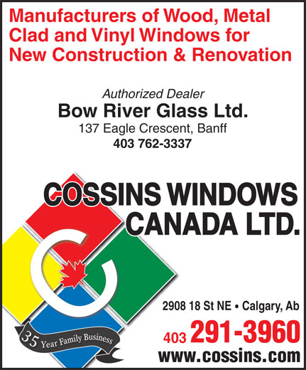 Cossins Windows Ltd (403-291-3960) - Display Ad - Manufacturers of Wood, Metal Clad and Vinyl Windows for New Construction & Renovation Authorized Dealer Bow River Glass Ltd. 137 Eagle Crescent, Banff 403 762-3337 2908 18 St NE Calgary, Ab 35 Year Family Business 291-3960 403 www.cossins.com