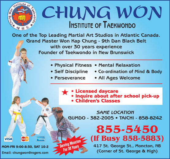 Chung Won Institute Taekwondo (506-855-5450) - Display Ad - CHUNG WON INSTITUTE OF TAEKWONDO One of the Top Leading Martial Art Studios in Atlantic Canada. Grand Master Won Kap Chung - 9th Dan Black Belt with over 30 years experience Founder of Taekwondo in New Brunswick Physical Fitness  Mental Relaxation Self Discipline Co-ordination of Mind & Body Perseverance All Ages Welcome Licensed daycare Inquire about after school pick-up Children s Classes SAME LOCATION GUMDO - 382-2005   TAICHI - 858-8242 855-5450 (If Busy 858-5883) 417 St. George St., Moncton, NB Serving Moncton MON-FRI 9:00-8:30, SAT 10-2 For 30 Years (Corner of St. George & High)