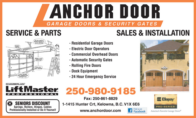 Anchor Door Services Ltd (250-861-5322) - Display Ad - SALES & INSTALLATION - Residential Garage Doors - Electric Door Operators - Commercial Overhead Doors - Automatic Security Gates - Rolling Fire Doors - Dock Equipment - 24 Hour Emergency Service 250-980-9185 Fax: 250-861-8829 SENIORS DISCOUNT 1-1415 Hunter Crt, Kelowna, B.C. V1X 6E6 Springs, Rollers, Hinges, Cables Professionally Installed or Do It Yoursel f www.anchordoor.com SERVICE & PARTS SALES & INSTALLATION - Residential Garage Doors - Electric Door Operators - Commercial Overhead Doors - Automatic Security Gates - Rolling Fire Doors - Dock Equipment - 24 Hour Emergency Service 250-980-9185 Fax: 250-861-8829 SENIORS DISCOUNT 1-1415 Hunter Crt, Kelowna, B.C. V1X 6E6 Springs, Rollers, Hinges, Cables Professionally Installed or Do It Yoursel f www.anchordoor.com SERVICE & PARTS