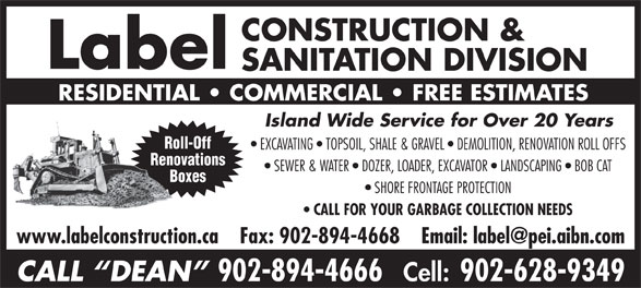 Label Construction & Sanitation Division (902-894-4666) - Annonce illustrée======= - Label SANITATION DIVISION RESIDENTIAL   COMMERCIAL   FREE ESTIMATES Island Wide Service for Over 20 Years Roll-Off EXCAVATING   TOPSOIL, SHALE & GRAVEL   DEMOLITION, RENOVATION ROLL OFFS Renovations SEWER & WATER   DOZER, LOADER, EXCAVATOR   LANDSCAPING   BOB CAT Boxes SHORE FRONTAGE PROTECTION CALL FOR YOUR GARBAGE COLLECTION NEEDS CALL  DEAN 902-894-4666 Cell: 902-628-9349 CONSTRUCTION &