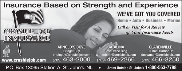 Crosbie Job Insurance Limited (709-726-5414) - Display Ad - Insurance Based on Strength and ExperienceInsurance Ba WE VE GOT YOU COVERED Home   Auto   Business   Marine Call or Visit for A Review of  Your Insurance Needs ARNOLD S COVE CATALINA CLARENVILLE Bridget Guy Post Office Bldg 9 Shoal Harbor Dr. (709) 463-2000 (709) 469-2266 (709) 466-3250 www.crosbiejob.com Areas Outside St. John s 1-800-563-7788 Crosbie Bldg. Crosbie Rd. P.O. Box 13065 Station A  St. John s. NL Areas Outside St. John s 1-800-563-7788 P.O. Box 13065 Station A  St. John s. NL