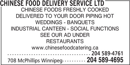 Chinese Food Delivery Service Ltd (204-589-4695) - Display Ad - CHINESE FOOD DELIVERY SERVICE LTD CHINESE FOODS FRESHLY COOKED DELIVERED TO YOUR DOOR PIPING HOT WEDDINGS - BANQUETS INDUSTRIAL CANTEEN - SOCIAL FUNCTIONS SEE OUR AD UNDER RESTAURANTS www.chinesefoodcatering.ca 204 589-4761 ----------------------------------- 204 589-4695 708 McPhillips Winnipeg---------- CHINESE FOOD DELIVERY SERVICE LTD CHINESE FOODS FRESHLY COOKED DELIVERED TO YOUR DOOR PIPING HOT WEDDINGS - BANQUETS INDUSTRIAL CANTEEN - SOCIAL FUNCTIONS SEE OUR AD UNDER RESTAURANTS www.chinesefoodcatering.ca 204 589-4761 ----------------------------------- 204 589-4695 708 McPhillips Winnipeg----------