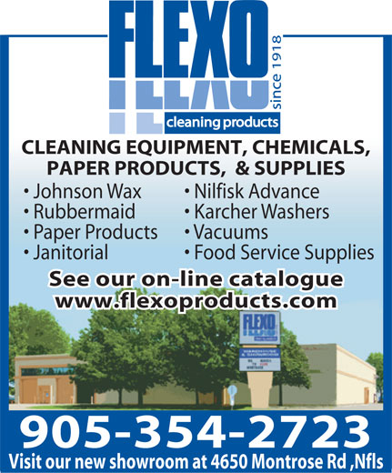 Flexo Products Limited (905-354-2723) - Display Ad - CLEANING EQUIPMENT, CHEMICALS, PAPER PRODUCTS,  & SUPPLIES Johnson Wax    Nilfisk Advance Rubbermaid   Karcher Washers Paper Products   Vacuums Janitorial   Food Service Supplies See our on-line catalogue www.flexoproducts.com 905-354-2723 Visit our new showroom at 4650 Montrose Rd ,Nfls CLEANING EQUIPMENT, CHEMICALS, PAPER PRODUCTS,  & SUPPLIES Johnson Wax    Nilfisk Advance Rubbermaid   Karcher Washers Paper Products   Vacuums Janitorial   Food Service Supplies See our on-line catalogue www.flexoproducts.com 905-354-2723 Visit our new showroom at 4650 Montrose Rd ,Nfls