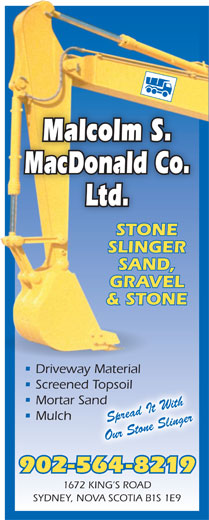 Malcolm S MacDonald Co Ltd (902-564-8219) - Display Ad - SAND, GRAVEL & STONE Driveway Material Screened Topsoild Topsoil Mortar SandSand Mulch Spread It With Our Stone Slinger 902-564-8219 1672 KING S ROAD SYDNEY, NOVA SCOTIA B1S 1E9 Malcolm S. MacDonald Co. Ltd. STONE SLINGER