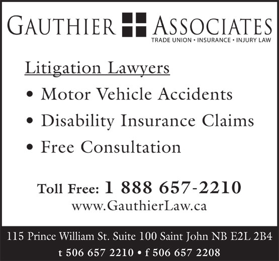 Gauthier & Associates (506-657-2210) - Display Ad - Litigation Lawyers Motor Vehicle Accidents Disability Insurance Claims Free Consultation Toll Free: 1 888 657-2210 www.GauthierLaw.ca 115 Prince William St. Suite 100 Saint John NB E2L 2B4 t 506 657 2210   f 506 657 2208