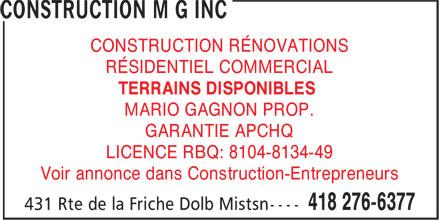 Construction MG Inc (418-276-6377) - Annonce illustrée======= - Voir annonce dans Construction-Entrepreneurs LICENCE RBQ: 8104-8134-49 CONSTRUCTION RÉNOVATIONS RÉSIDENTIEL COMMERCIAL TERRAINS DISPONIBLES MARIO GAGNON PROP. GARANTIE APCHQ