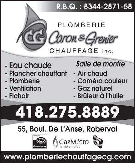 Plomberie Chauffage Caron et Grenier (418-275-8889) - Annonce illustrée======= - R.B.Q. : 8344-2871-58 PLOMBERIE CHAUFFAGE inc.CHAUFFAGE Salle de montre - Eau chaude - Plancher chauffant- Air chaud - Plomberie - Caméra couleur - Ventilation - Gaz naturel - Fichoir - Brûleur à l'huile 418.275.8889 55, Boul. De L'Anse, Roberval Recommandé www.plomberiechauffagecg.com