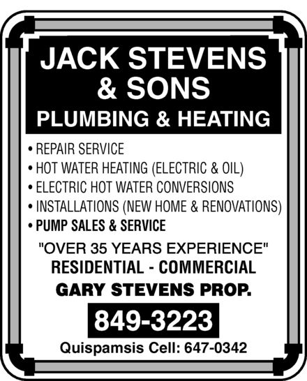 Stevens Jack & Sons (506-849-3223) - Display Ad - JACK STEVENS & SONS PLUMBING & HEATING REPAIR SERVICE HOT WATER HEATING (ELECTRIC & OIL) ELECTRIC HOT WATER CONVERSIONS INSTALLATIONS (NEW HOME & RENOVATIONS) PUMP SALES & SERVICE over 35 years experience RESIDENTIAL  COMMERCIAL GARY STEVENS PROP. 849-3223 Quispamsis Cell: 647-0342