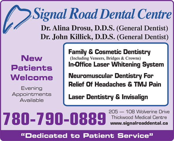 Signal Road Dental Centre (780-790-0889) - Annonce illustrée======= - Signal Road Dental Centre Dr. Alina Drosu, D.D.S. (General Dentist) Dr. John Killick, D.D.S. (General Dentist) Family & Cosmetic Dentistry (Including Veneers, Bridges & Crowns) New In-Office Laser Whitening System Patients Neuromuscular Dentistry For Welcome Relief Of Headaches & TMJ Pain Evening Appointments Laser Dentistry & Invisalign Available 205   108 Wolverine Drive Thickwood Medical Centre www.signalroaddental.ca 780-790-0889 Dedicated to Patient Service