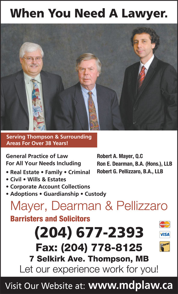 Mayer Dearman & Pellizzaro (204-677-2393) - Display Ad - Civil   Wills & Estates Corporate Account Collections Adoptions   Guardianship   Custody Mayer, Dearman & Pellizzaro Barristers and Solicitors (204) 677-2393 Fax: (204) 778-8125 7 Selkirk Ave. Thompson, MB Let our experience work for you! Visit Our Website at: www.mdplaw.ca When You Need A Lawyer. Serving Thompson & Surrounding Areas For Over 38 Years! General Practice of Law Robert A. Mayer, Q.C For All Your Needs Including Ron E. Dearman, B.A. (Hons.), LLB Robert G. Pellizzaro, B.A., LLB Real Estate   Family   Criminal When You Need A Lawyer. Serving Thompson & Surrounding Areas For Over 38 Years! General Practice of Law Robert A. Mayer, Q.C For All Your Needs Including Ron E. Dearman, B.A. (Hons.), LLB Robert G. Pellizzaro, B.A., LLB Real Estate   Family   Criminal Civil   Wills & Estates Corporate Account Collections Adoptions   Guardianship   Custody Mayer, Dearman & Pellizzaro Barristers and Solicitors (204) 677-2393 Fax: (204) 778-8125 7 Selkirk Ave. Thompson, MB Let our experience work for you! Visit Our Website at: www.mdplaw.ca