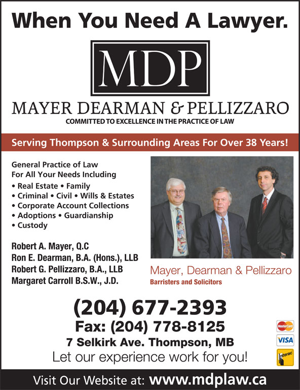 Mayer Dearman & Pellizzaro (204-677-2393) - Display Ad - Serving Thompson & Surrounding Areas For Over 38 Years! General Practice of Law For All Your Needs Including Real Estate   Family Criminal   Civil   Wills & Estates Corporate Account Collections Adoptions   Guardianship Custody Robert A. Mayer, Q.C Ron E. Dearman, B.A. (Hons.), LLB Robert G. Pellizzaro, B.A., LLB Mayer, Dearman & Pellizzaro Margaret Carroll B.S.W., J.D. Barristers and Solicitors (204) 677-2393 Fax: (204) 778-8125 7 Selkirk Ave. Thompson, MB Let our experience work for you! Visit Our Website at: www.mdplaw.ca When You Need A Lawyer.