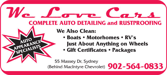 We Love Cars (902-564-0833) - Annonce illustrée======= - Boats   Motorhomes   RV s Just About Anything on Wheels Gift Certificates   Packages 55 Massey Dr, Sydney (Behind MacIntyre Chevrolet) 902-564-0833 COMPLETE AUTO DETAILING and RUSTPROOFING We Also Clean: Boats   Motorhomes   RV s Just About Anything on Wheels Gift Certificates   Packages 55 Massey Dr, Sydney (Behind MacIntyre Chevrolet) 902-564-0833 COMPLETE AUTO DETAILING and RUSTPROOFING We Also Clean: