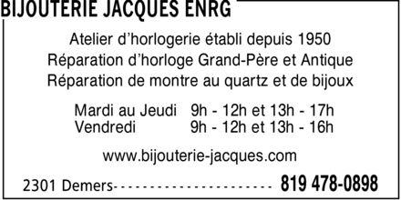 Bijouterie Jacques Enrg (819-478-0898) - Annonce illustrée======= - Atelier d¿horlogerie établi depuis 1950 Réparation d¿horloge Grand-Père et Antique Réparation de montre au quartz et de bijoux Mardi au Jeudi 9h 12h et 13h 17h Vendredi 9h 12h et 13h 16h www.bijouterie-jacques.com