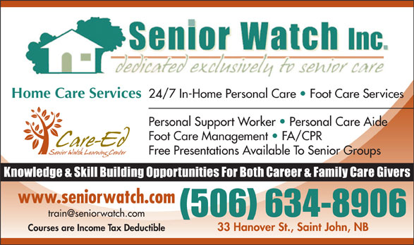 Senior Watch Inc (506-634-8906) - Annonce illustrée======= - 24/7 In-Home Personal Care   Foot Care Services Home Care Services Personal Support Worker   Personal Care Aide Foot Care Management   FA/CPR Free Presentations Available To Senior Groups www.seniorwatch.com 33 Hanover St., Saint John, NB Courses are Income Tax Deductible