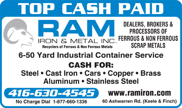 Ram Iron & Metal Inc (416-630-4545) - Display Ad - TOP CASH PAID DEALERS, BROKERS & PROCESSORS OF FERROUS & NON FERROUS SCRAP METALS Recyclers of Ferrous & Non Ferrous Metals 6-50 Yard Industrial Container Service CASH FOR: Steel   Cast Iron   Cars   Copper   Brass Aluminum   Stainless Steel www.ramiron.com 416-630-4545 60 Ashwarren Rd. (Keele & Finch) No Charge Dial  1-877-660-1336