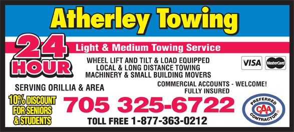 Atherley Towing Service (705-325-6722) - Display Ad - 24 WHEEL LIFT AND TILT & LOAD EQUIPPED LOCAL & LONG DISTANCE TOWING Light & Medium Towing Service HOUR MACHINERY & SMALL BUILDING MOVERS COMMERCIAL ACCOUNTS - WELCOME! SERVING ORILLIA & AREA FULLY INSURED 10% DISCOUNT 705 325-6722 FOR SENIORS & STUDENTS TOLL FREE 1-877-363-0212