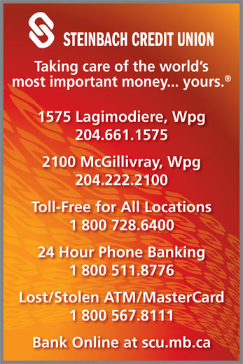 Steinbach Credit Union (204-222-2100) - Display Ad - STEINBACH CREDIT UNION Taking care of the world s most important money... yours. 1575 Lagimodiere, Wpg 204.661.1575 2100 McGillivray, Wpg 204.222.2100 Toll-Free for All Locations 1 800 728.6400 24 Hour Phone Banking 1 800 511.8776 Lost/Stolen ATM/MasterCard 1 800 567.8111 Bank Online at scu.mb.ca STEINBACH CREDIT UNION Taking care of the world s most important money... yours. 1575 Lagimodiere, Wpg 204.661.1575 2100 McGillivray, Wpg 204.222.2100 Toll-Free for All Locations 1 800 728.6400 24 Hour Phone Banking 1 800 511.8776 Lost/Stolen ATM/MasterCard 1 800 567.8111 Bank Online at scu.mb.ca