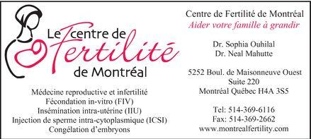 Le Centre de Fertilité de Montréal (514-369-6116) - Annonce illustrée======= - LE CENTRE DE FERTILITÉ DE MONTRÉAL MÉDECINE REPRODUCTIVE ET INFERTILITÉ FÉCONDATION IN-VITRO (FIV) INSÉMINATION INTRA-UTÉRINE (IIU) INJECTION DE SPERME INTRA-CYTOPLASMIQUE (ICSI) CONGÉLATION D'EMBRYONS AIDER VOTRE FAMILLE À GRANDIR DR. SOPHIA OUHILAL DR. NEAL MAHUTTE 5252 BOUL. DE MAISONNEUVE OUEST SUITE 220 MONTREAL QUÉBEC H4A 3S5 TEL: 514-369-6116 FAX: 514-369-2662 WWW.MONTREALFERTILITY.COM