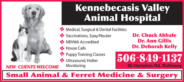 Kennebecasis Valley Animal Hospital (506-849-1137) - Annonce illustrée======= - Dr. Ann Gillis Dr. Deborah Kelly House Calls Puppy Training Classes 506-849-1137 Ultrasound; Holter Monitoring 90 Hampton Rd, Rothesay NBVMA Accredited NEW  CLIENTS WELCOME Small Animal & Ferret Medicine & Surgery Kennebecasis Valley Animal Hospital Medical, Surgical & Dental Facilities Dr. Chuck Abbate Vaccinations, Spay/Neuter