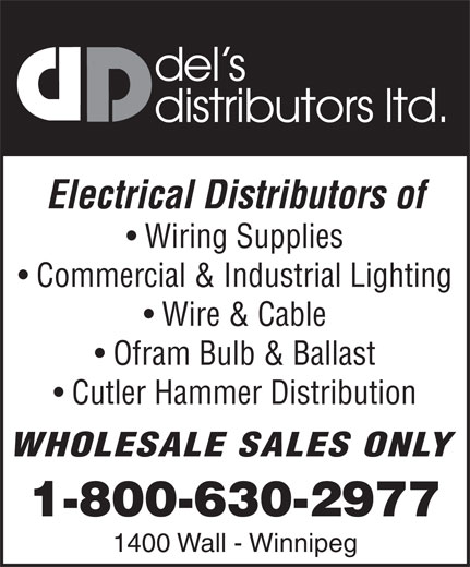 Del's Distributors Ltd (204-775-0696) - Annonce illustrée======= - del s distributors ltd. Electrical Distributors of Wiring Supplies Commercial & Industrial Lighting Wire & Cable Ofram Bulb & Ballast Cutler Hammer Distribution WHOLESALE SALES ONLY 1-800-630-2977 1400 Wall - Winnipeg