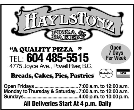 Haylstonz Pizza & Bakery (604-485-5515) - Annonce illustrée======= - HAYLSTONZ PIZZA & BAKERY A QUALITY PIZZA TEL: 604 485-5515 4775 Jooyce Ave., Powell River, B.C. OPEN 7 DAYS PER WEEK Breads, Cakes, Pies, Pastries MASTERCARD VISA 7 Open Fridays 7:00 a.m. to 12:00 a.m. Monday to thursday & saturday 7:00 a.m. to 12:00 a.m. Sundays 4:00 p.m.. to 10:00 p.m. All Deliveries Start At 4 p.m. Daily HAYLSTONZ PIZZA & BAKERY A QUALITY PIZZA TEL: 604 485-5515 4775 Jooyce Ave., Powell River, B.C. OPEN 7 DAYS PER WEEK Breads, Cakes, Pies, Pastries MASTERCARD VISA 7 Open Fridays 7:00 a.m. to 12:00 a.m. Monday to thursday & saturday 7:00 a.m. to 12:00 a.m. Sundays 4:00 p.m.. to 10:00 p.m. All Deliveries Start At 4 p.m. Daily