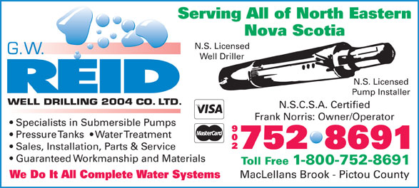 Reid G W Well Drilling 2004 Co Ltd (902-752-8691) - Annonce illustrée======= - Serving All of North Eastern Nova Scotia N.S. Licensed Well Driller N.S. Licensed Pump Installer N.S.C.S.A. Certified Frank Norris: Owner/Operator Specialists in Submersible Pumps 902 Pressure Tanks    Water Treatment 752 8691 Sales, Installation, Parts & Service Guaranteed Workmanship and Materials Toll Free 1-800-752-8691 MacLellans Brook - Pictou County We Do It All Complete Water Systems