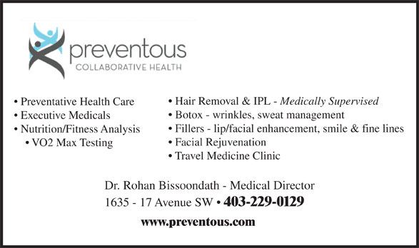Preventous Collaborative Health (403-229-0129) - Display Ad - Hair Removal & IPL - Medically Supervised Preventative Health Care Botox - wrinkles, sweat management Executive Medicals Fillers - lip/facial enhancement, smile & fine lines Nutrition/Fitness Analysis Facial Rejuvenation VO2 Max Testing Travel Medicine Clinic Dr. Rohan Bissoondath - Medical Director 1635 - 17 Avenue SW   403-229-0129 www.preventous.com