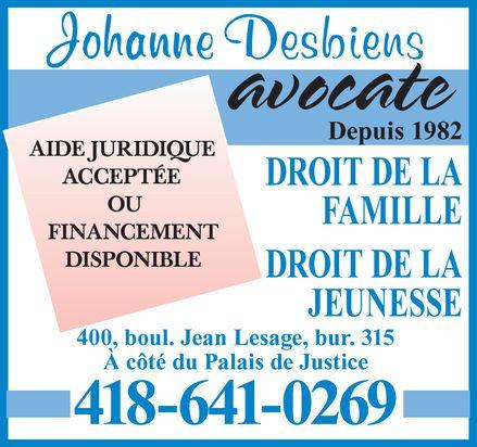 Johanne Desbiens (418-641-0269) - Annonce illustrée======= - Johanne Desbiens AIDE JURIDIQUE  ACCEPTÉE  OU  FINANCEMENT DISPONIBLE avocate Depuis 1982 DROIT DE LA FAMILLE DROIT DE LA JEUNESSE 400, boul. Jean Lesage, bur. 315 À côté du Palais de Justice 418-641-0269 Johanne Desbiens AIDE JURIDIQUE  ACCEPTÉE  OU  FINANCEMENT DISPONIBLE avocate Depuis 1982 DROIT DE LA FAMILLE DROIT DE LA JEUNESSE 400, boul. Jean Lesage, bur. 315 À côté du Palais de Justice 418-641-0269