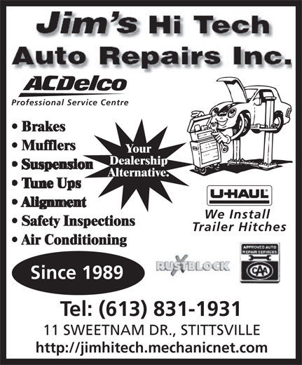 Jim's Hi Tech Auto Repairs Inc (613-831-1931) - Annonce illustrée======= - Auto Repairs Inc. Professional Service Centre Brakes Mufflers Your Dealership Alternative. We Install Safety Inspections Trailer Hitches Air Conditioning Since 1989 Tel: (613) 831-1931 11 SWEETNAM DR., STITTSVILLE http://jimhitech.mechanicnet.com Auto Repairs Inc. Professional Service Centre Brakes Mufflers Your Dealership Alternative. We Install Safety Inspections Trailer Hitches Air Conditioning Since 1989 Tel: (613) 831-1931 11 SWEETNAM DR., STITTSVILLE http://jimhitech.mechanicnet.com
