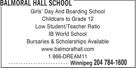 Balmoral Hall School (204-784-1600) - Annonce illustrée======= - Girls' Day And Boarding School Childcare to Grade 12 Low Student/Teacher Ratio IB World School Bursaries & Scholarships Available www.balmoralhall.com 1 866-DREAM11