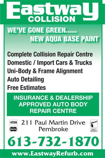 Eastway Collision (613-732-1870) - Display Ad - Auto Detailing Domestic / Import Cars & Trucks Uni-Body & Frame Alignment Free Estimates INSURANCE & DEALERSHIP APPROVED AUTO BODY REPAIR CENTRE 211 Paul Martin Drive Pembroke 613-732-1870 www.EastwayRefurb.com COLLISION WE VE GONE GREEN...... NEW AQUA BASE PAINT Complete Collision Repair Centre