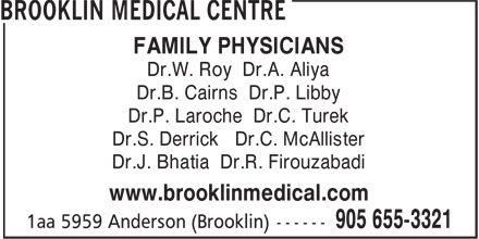 Brooklin Medical Centre (905-655-3321) - Display Ad - FAMILY PHYSICIANS Dr.W. Roy Dr.A. Aliya Dr.B. Cairns Dr.P. Libby Dr.P. Laroche Dr.C. Turek Dr.S. Derrick Dr.C. McAllister Dr.J. Bhatia Dr.R. Firouzabadi www.brooklinmedical.com FAMILY PHYSICIANS Dr.W. Roy Dr.A. Aliya Dr.B. Cairns Dr.P. Libby Dr.P. Laroche Dr.C. Turek Dr.S. Derrick Dr.C. McAllister Dr.J. Bhatia Dr.R. Firouzabadi www.brooklinmedical.com