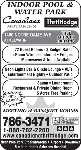 Canadiana Thriftlodge Motor Inn (204-786-3471) - Display Ad - INDOOR POOL & WATER PARK MOTOR INN FREE 1400 NOTRE DAME AVE. AIRPORT AT KEEWATIN PARKING 72 Guest Rooms - $ Budget Rated In-Room Wireless Internet   Fridges Microwaves & Irons Available Neon Lights Bar & Circle Lounge   VLTs Entertainment Nightly   Outdoor Patio Sauna   Laundromat Restaurant & Private Dining Room 5 Acres Free Parking PETS ED ALLOW MEETING & BANQUET ROOMS 786-3471 1-888-702-2200 www.canadianathriftlodge.com Near Polo Park Stadium/Arena   Airport   Downtown 5 min to Health Sciences Hospital