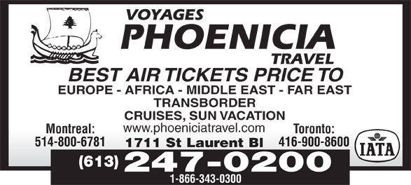 Phoenicia Travel (613-247-0300) - Display Ad - EUROPE - AFRICA - MIDDLE EAST - FAR EAST TRANSBORDER CRUISES, SUN VACATION www.phoeniciatravel.compoecataeco Toronto:Montreal: 514-800-6781 416-900-8600 S1711SL Blt tLaurentBl1711 St Laurent Bl (613) 247-0200 1-866-343-0300 BEST AIR TICKETS PRICE TO