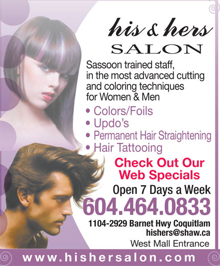 His & Hers Hair (604-464-0833) - Display Ad - SALON Sassoon trained staff, in the most advanced cutting and coloring techniques for Women & Men Colors/Foils Updo s Permanent Hair Straightening Hair Tattooing Check Out Our Web Specials Open 7 Days a Week 604.464.0833 1104-2929 Barnet Hwy Coquitlam West Mall Entrance www.hishersalon.com