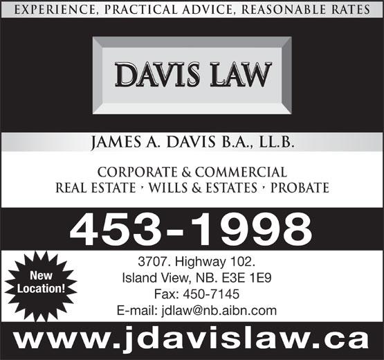 Davis Law (506-453-1998) - Display Ad - EXPERIENCE, PRACTICAL ADVICE, REASONABLE RATES DAVIS LAW Island View, NB. E3E 1E9 Location! Fax: 450-7145 www.jdavislaw.ca JAMES A. DAVIS B.A., LL.B. CORPORATE & COMMERCIAL REAL ESTATE   WILLS & ESTATES   Probate 453-1998 3707. Highway 102. New