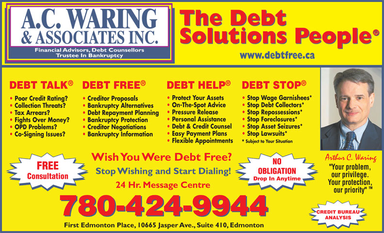 """A C Waring & Associates Inc (780-424-9944) - Display Ad - DEBT TALK DEBT HELP DEBT STOPDEBT FREE Protect Your Assets Stop Wage Garnishees* Poor Credit Rating? Creditor Proposals On-The-Spot Advice Stop Debt Collectors* Collection Threats? Bankruptcy Alternatives Pressure Release Stop Repossessions* Tax Arrears? Debt Repayment Planning Personal Assistance Stop Foreclosures* Fights Over Money? Bankruptcy Protection Debt & Credit Counsel Stop Asset Seizures* OPD Problems? Creditor Negotiations Easy Payment Plans Stop Lawsuits* Co-Signing Issues? Bankruptcy Information Flexible Appointments Subject to Your Situation * Arthur C. Waring Wish You Were Debt Free? NO FREE """"Your problem, OBLIGATION Stop Wishing and Start Dialing! our privilege. Consultation Drop In Anytime Your protection, 24 Hr. Message Centre TM our priority"""" CREDIT BUREAU 780-424-9944 ANALYSIS First Edmonton Place, 10665 Jasper Ave., Suite 410, Edmonton"""