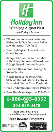 Holiday Inn (204-885-4478) - Display Ad - Winnipeg Airport West 2520 Portage Avenue 226 Accommodations including Kidsuites & One Bedroom Suites (2 with Jacuzzi Tub for 2) Free High Speed Internet in All Guest Rooms Banquet & Conference Facilities with Newly Renovated Boardroom & High Speed Internet Access Licensed Restaurant,  Lounge & Room Service Newly Renovated Pool Area, State of The Art Fitness Centre & Expanded Pirates Cove Playland Free Underground Heated Parking Free Shuttle to Airport & Polo Park 1-800-665-0352 OR 204-885-4478 Fax: 204-831-5734 www.holidayinn.com/winnipeg-arpt Great Reward Programs! Rewards Club