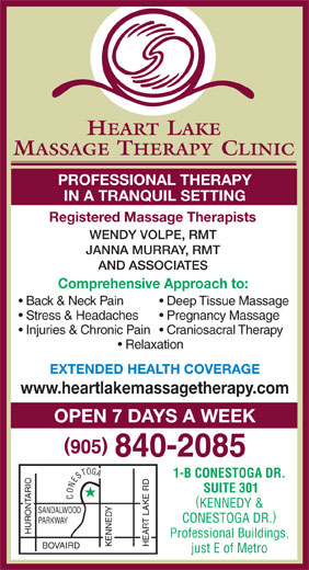 Heart Lake Massage Therapy Clinic (905-840-2085) - Display Ad - HEART  LAKE MASSAGE THERAPY CLINIC PROFESSIONAL THERAPY IN A TRANQUIL SETTING Registered Massage Therapists WENDY VOLPE, RMT JANNA MURRAY, RMT AND ASSOCIATES Comprehensive Approach to: Back & Neck Pain  Deep Tissue Massage Stress & Headaches  Pregnancy Massage Injuries & Chronic Pain  Craniosacral Therapy Relaxation EXTENDED HEALTH COVERAGE www.heartlakemassagetherapy.com OPEN 7 DAYS A WEEK G O A T 1-B CONESTOGA DR. S E N SUITE 301 O HURONTARIO C ( KENNEDY & SANDALWOOD KENNEDYHEART LAKE RD ) CONESTOGA DR. PARKWAY Professional Buildings, BOVAIRD just E of Metro