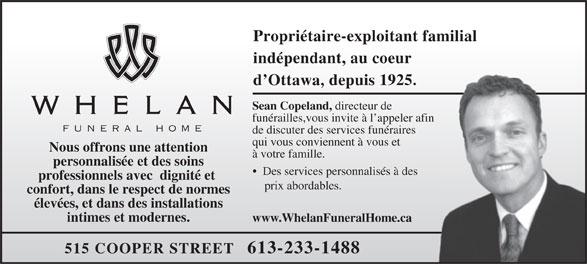 Whelan Funeral Home (613-233-1488) - Annonce illustrée======= - Propriétaire-exploitant familial indépendant, au coeur d Ottawa, depuis 1925. Sean Copeland, directeur de funérailles,vous invite à l appeler afin funeral home de discuter des services funéraires qui vous conviennent à vous et Nous offrons une attention à votre famille. personnalisée et des soins Des services personnalisés à des professionnels avec  dignité et prix abordables. confort, dans le respect de normes élevées, et dans des installations intimes et modernes. www.WhelanFuneralHome.ca 515 COOPER STREET   613-233-1488