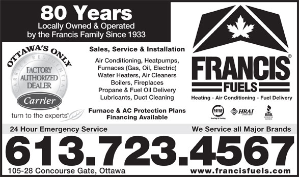 Francis Fuels (613-723-4567) - Annonce illustrée======= - 80 Years Locally Owned & Operated by the Francis Family Since 1933 Sales, Service & Installation Air Conditioning, Heatpumps, Furnaces (Gas, Oil, Electric) Water Heaters, Air Cleaners Boilers, Fireplaces Propane & Fuel Oil Delivery Lubricants, Duct Cleaning Heating - Air Conditioning - Fuel Delivery Furnace & AC Protection Plans Financing Available 24 Hour Emergency Service We Service all Major Brands 613.723.4567 105-28 Concourse Gate, Ottawa www.francisfuels.com We Service all Major Brands 613.723.4567 105-28 Concourse Gate, Ottawa www.francisfuels.com 24 Hour Emergency Service Heating - Air Conditioning - Fuel Delivery Furnace & AC Protection Plans Financing Available 80 Years Locally Owned & Operated by the Francis Family Since 1933 Sales, Service & Installation Air Conditioning, Heatpumps, Furnaces (Gas, Oil, Electric) Water Heaters, Air Cleaners Boilers, Fireplaces Propane & Fuel Oil Delivery Lubricants, Duct Cleaning