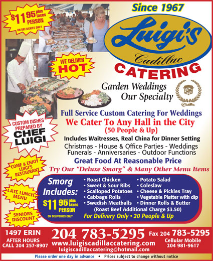 Luigi's Cadillac Catering Service (204-783-5295) - Display Ad - Since 1967 plustaxes ON DELIVERIES ONLY Cadillac WE DELIVER CATERING HOT Garden WeddingsGar Our Specialty Full Service Custom Catering For WeddingsFull Service Custo PERSON11$95 We Cater To Any Hall in the City CUSTOM DISHES PREPARED BY (50 People & Up) CHEFLUIGI Includes Waitresses, Real China for Dinner Setting Christmas - House & Office Parties - Weddings Funerals - Anniversaries - Outdoor Functions Great Food At Reasonable Price COME & ENJOY LUIGI S Try Our  Deluxe Smorg  & Many Other Menu Items RESTAURANT Potato Salad  Roast Chicken Smorg Coleslaw  Sweet & Sour Ribs LATE LUNCH Cheese & Pickles Tray  Scalloped Potatoes Includes: MENU Vegetable Platter with dip  Cabbage Rolls plus Dinner Rolls & Butter  Swedish Meatballs 95 taxes 11 (Roast Beef Additional Charge $3.50) PERSON SENIORSSCOUNTAFTER HOURS Cellular Mobile www.luigiscadillaccatering.com CALL 204 257-8907 204 981-9617 Please order one day in advance       Prices subject to change without notice 204 783-5295 ON DELIVERIES ONLY For Delivery Only   20 People & Up DI 1497 ERIN Fax 204 783-5295 204 783-5295 Cellular Mobile www.luigiscadillaccatering.com CALL 204 257-8907 204 981-9617 Please order one day in advance       Prices subject to change without notice Since 1967 plustaxes PERSON11$95 ON DELIVERIES ONLY Cadillac WE DELIVER CATERING HOT Garden WeddingsGar Our Specialty Full Service Custom Catering For WeddingsFull Service Custo We Cater To Any Hall in the City CUSTOM DISHES PREPARED BY (50 People & Up) CHEFLUIGI Includes Waitresses, Real China for Dinner Setting Christmas - House & Office Parties - Weddings Funerals - Anniversaries - Outdoor Functions Great Food At Reasonable Price COME & ENJOY LUIGI S Try Our  Deluxe Smorg  & Many Other Menu Items RESTAURANT Potato Salad  Roast Chicken Smorg Coleslaw  Sweet & Sour Ribs LATE LUNCH Cheese & Pickles Tray  Scalloped Potatoes Includes: MENU Vegetable Platter with dip  Cabbage Rolls plus Dinner Rolls & Butter  Swedish Meatballs 95 taxes 11 (Roast Beef Additional Charge $3.50) PERSON SENIORSSCOUNTAFTER HOURS ON DELIVERIES ONLY For Delivery Only   20 People & Up DI 1497 ERIN Fax 204 783-5295